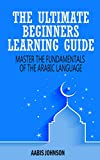 Arabic : The Ultimate Beginners Learning Guide: Master The Fundamentals Of The Arabic Language (Learn Arabic, Arabic Language, Arabic for Beginners)