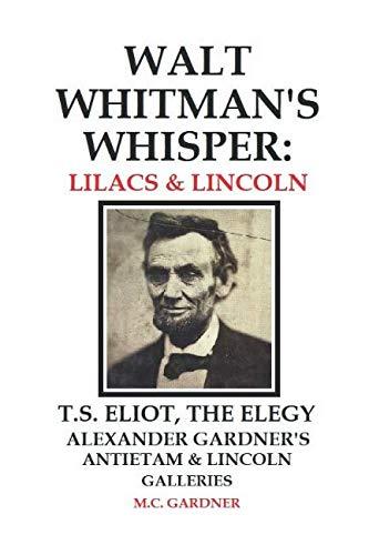 Walt Whitman's Whisper: Lilacs & Lincoln: T.S. Eliot, The Elegy, Alexander Gardner's Antietam & Lincoln ()