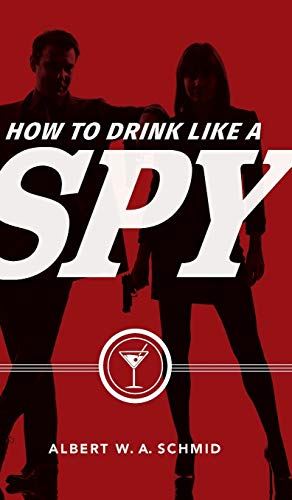How to Drink Like a Spy by Albert W. A. Schmid