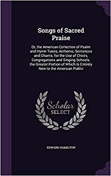Songs of Sacred Praise: Or, the American Collection of Psalm and Hymn Tunes, Anthems, Sentences and Chants: for the Use of Choirs, Congregations and ... Which Is Entirely New to the American Public