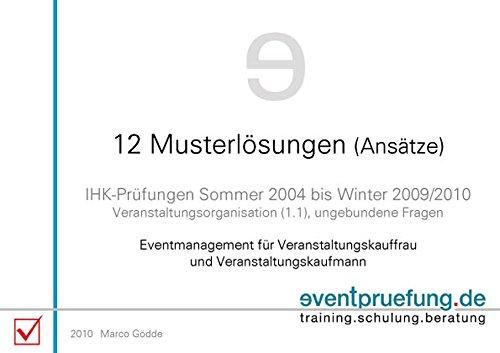12 Musterlösungen (Ansätze): IHK-Prüfungen (Veranstaltungskaufmann / -frau) Sommer 2004 bis Winter 2009/2010. Eventmanagement für ... Veranstaltungskaufmann/-frau IHK)