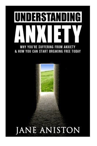 Anxiety: Understanding Anxiety: Why Youre Suffering From Anxiety & How You Can Start Breaking Free Today! (Anxiety, Depression, Cognitive Behavioural Therapy, Addiction, Mental Illness)