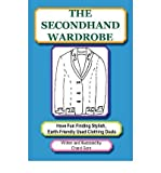 The Secondhand Wardrobe: Have Fun Finding Stylish, Earth-Friendly Used Clothing Deals or Save Your Money and Go Green, One Chic Thrift Store Bargain at a Time