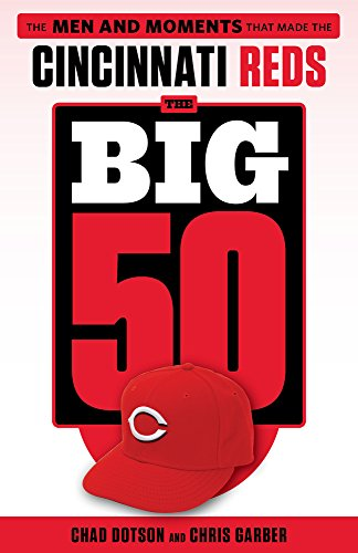 The Big 50: Cincinnati Reds: The Men and Moments that Made the Cincinnati - Men Wi