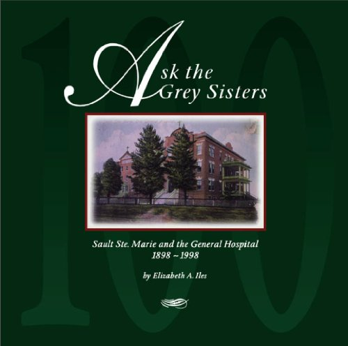 Ask the Grey Sisters : Sault Ste. Marie and the General Hospital, 1898-1998