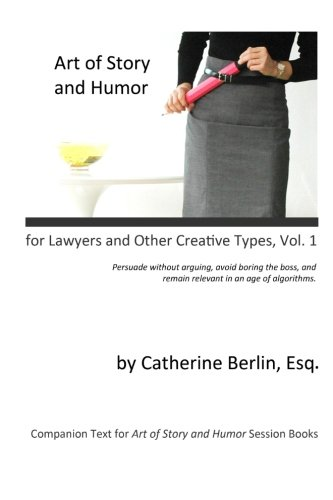 Art of Story and Humor, for Lawyers and Other Creative Types: Persuade Without Arguing, Avoid Boring the Boss, and Remai