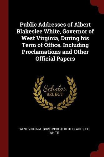 Read Online Public Addresses of Albert Blakeslee White, Governor of West Virginia, During his Term of Office. Including Proclamations and Other Official Papers pdf epub