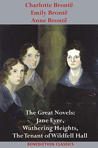 Charlotte Brontë, Emily Brontë and Anne Brontë: The Great Novels: Jane Eyre, Wuthering Heights, and the Tenant of Wildfell Hall