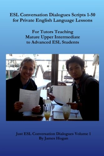 ESL Conversation Dialogues Scripts 1-50 for Private English Language Lessons: For Tutors Teaching Mature Upper Intermediate to Advanced ESL Students (Just ESL Conversation Dialogues) (Volume 1)