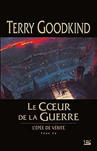 L'Épée de vérité, tome 15 : Le coeur de la guerre par Terry Goodkind