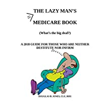 The Lazy Man's Medicare Book: A 2018 Guide for those who are neither destitute nor infirm.