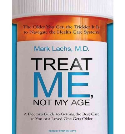 Treat Me, Not My Age: A Doctor's Guide to Getting the Best Care as You or a Loved One Gets Older (CD-Audio) - Common by Tantor Media, Inc
