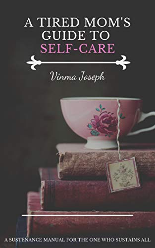 A Tired Mom's Guide to Self-Care: A Sustenance Manual for the One who Sustains All by [Joseph, Vinma]