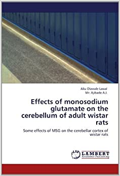 Effects of monosodium glutamate on the cerebellum of adult wistar rats: Some effects of MSG on the cerebellar cortex of wistar rats by Lawal Aliu Olawale A.J. Mr. Ajibade (2012-05-22)