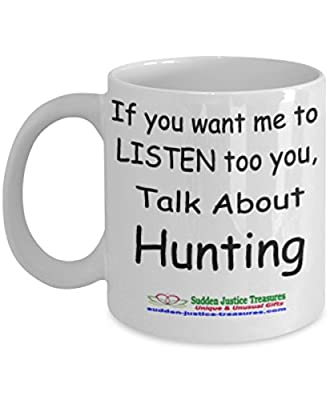 If You Want Me To Listen Too You Talk About Hunting White Mug Unique Birthday, Special Or Funny Occasion Gift. Best 11 Oz Ceramic Novelty Cup for Coffee, Tea, Hot Chocolate Or Toddy