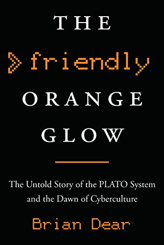 The Friendly Orange Glow  The Untold Story Of The Plato System And The Dawn Of Cyberculture