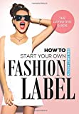 How To Start Your Own Fashion Label: The Definitive