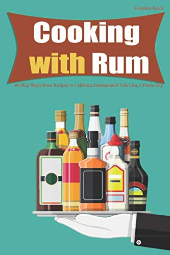 Cooking with Rum: 40 Ship Shape Rum Recipes to Celebrate International Talk Like A Pirate Day by Gordon Rock