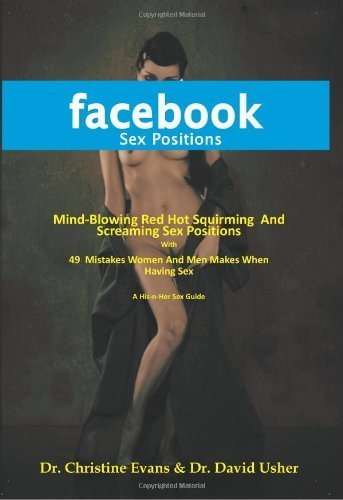 FACEBOOK SEX POSITIONS - Mind-Blowing Red Hot Squirming And Screaming Sex Positions With 49 Mistakes Women And Men Makes When Having Sex by Evans, Dr. Christine, Usher, Dr. David (2010) Paperback ebook