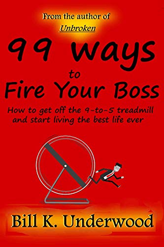 99 Ways to Fire Your Boss: How to get off the 9-to-5 treadmill and start living the best life ever