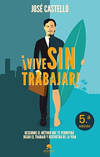 Descargar Libro ¡vive Sin Trabajar!: Descubre El Método Que Te Permitirá Dejar El Trabajo Y Disfrutar De La Vida José Castelló