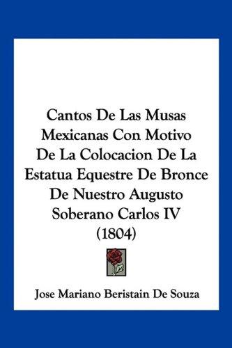 Read Online Cantos De Las Musas Mexicanas Con Motivo De La Colocacion De La Estatua Equestre De Bronce De Nuestro Augusto Soberano Carlos IV (1804) (Spanish Edition) pdf epub
