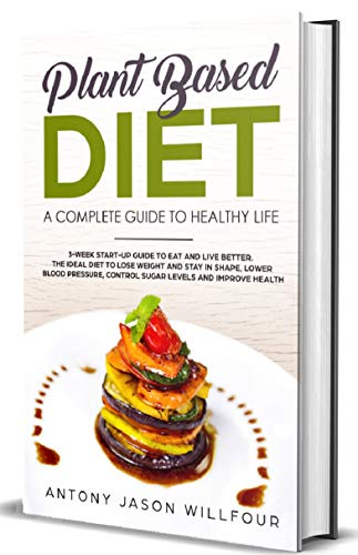 Plant Based Diet: A Complete Guide To Healthier Life. 3-Week Start-Up Guide To Eat And Live Better. The Ideal guide to Lose Weight And  Stay in Shape, Lower Blood Pressure, Control Sugar Levels.)