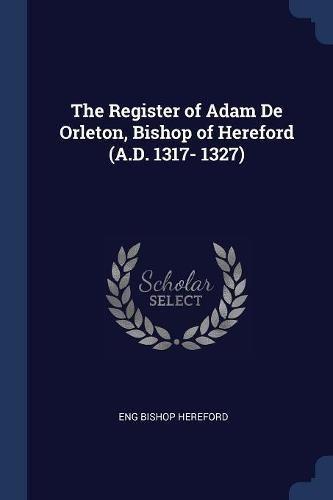 The Register of Adam De Orleton, Bishop of Hereford (A.D. 1317- 1327) PDF