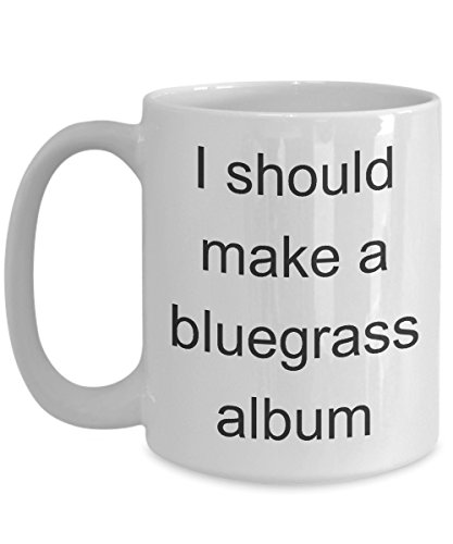 Tunes Bluegrass (Funny Musician Mug - I Should Make A Bluegrass Album - Music Coffee Cup Gift)