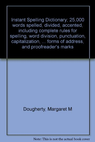 Instant Spelling Dictionary; 25,000 words spelled, divided, accented, including complete rules for spelling, word division, punctuation, capitalization, ... forms of address, and proofreader's marks