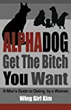 AlphaDog, Get The Bitch You Want: A Man's Guide to Dating, by a Woman