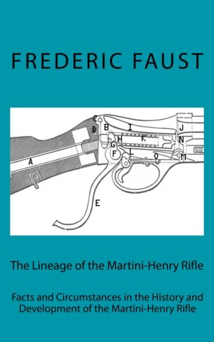 The Lineage of the Martini-Henry Rifle: Facts and Circumstances in the History and Development of the Martini-Henry Rifle