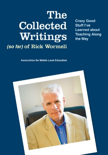 The Collected Writings (so far) of Rick Wormeli: Crazy Good Stuff I've Learned about Teaching Along the Way Kindle Edition