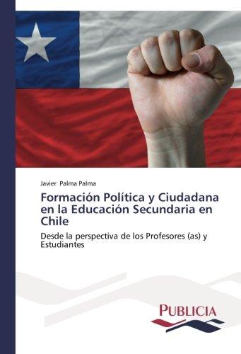 Formacion Politica y Ciudadana en la Educacion Secundaria en Chile: Desde la perspectiva de los Profesores (as) y Estudiantes (Spanish Edition) [Javier Palma Palma] (Tapa Blanda)