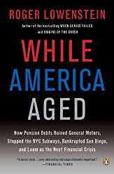 While America Aged: How Pension Debts Ruined General Motors, Stopped the NYC Subways, Bankrupted San Diego, and Loom as the Next Financial Crisis by Roger Lowenstein (2009-04-28)