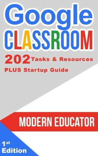 Google Classroom: 202 Tasks and Resources with Startup Guide (Modern Educator - Google Classroom) (Volume 5)