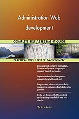 Administration Web development All-Inclusive Self-Assessment - More than 720 Success Criteria, Instant Visual Insights, Comprehensive Spreadsheet Dashboard, Auto-Prioritized for Quick Results