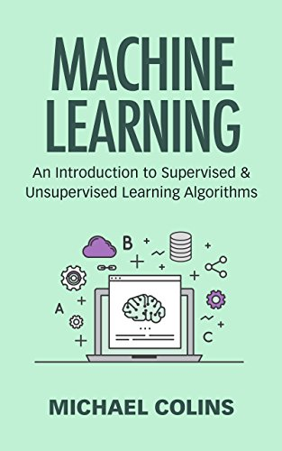 Machine Learning: An Introduction to Supervised and Unsupervised Learning Algorithms (English Edition)