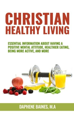 Christian Healthy Living: Essential Information About Having A Positive Mental Attitude, Healthier Eating Habits, Being More Active, And More