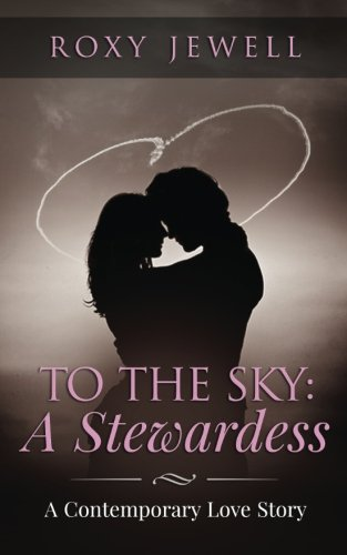 Download To The Sky: A Stewardess: A Contemporary Love Story (Flight Attendant) (Volume 1) ebook