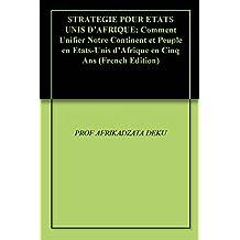 STRATEGIE POUR  ETATS UNIS D'AFRIQUE: Comment Unifier Notre Continent et Peuple en Etats-Unis d'Afrique en Cinq Ans (French Edition)