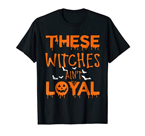 These Witches Ain't Loyal T Shirt Happy Halloween Gift -