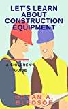 Let's Learn About Construction Equipment: A Children's Guide