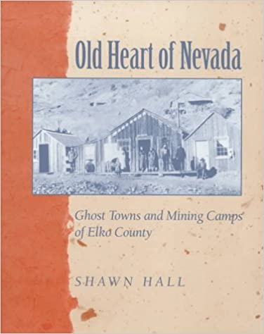 Old Heart Of Nevada: Ghost Towns And Mining Camps Of Elko County by Shawn Hall (1998-03-01)