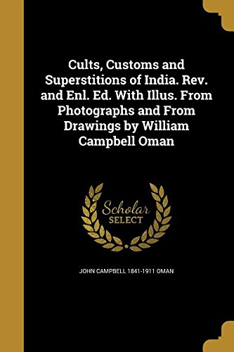 Cults, Customs and Superstitions of India. REV. and Enl. Ed. with Illus. from Photographs and from Drawings by William Campbell Oman