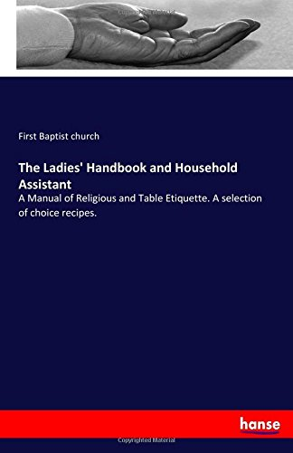 The Ladies' Handbook and Household Assistant: A Manual of Religious and Table Etiquette. A selection of choice recipes. ebook