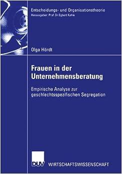 Frauen in der Unternehmensberatung: Empirische Analyse zur Geschlechtsspezifischen Segregation (Entscheidungs- und Organisationstheorie) (German Edition)