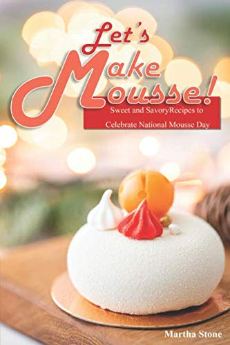 Let's Make Mousse!: Sweet and Savory Recipes to Celebrate National Mousse Day -