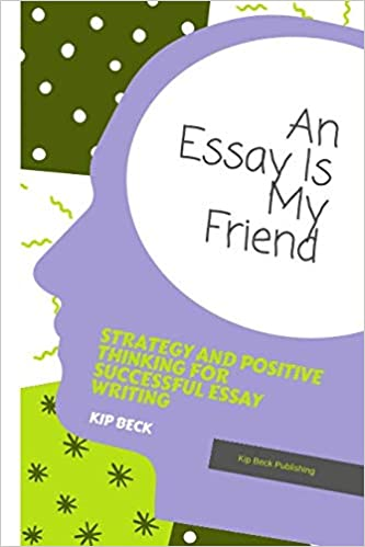 An Essay Is My Friend Strategy And Positive Thinking For Successful  An Essay Is My Friend Strategy And Positive Thinking For Successful Essay  Writing Kip Beck  Amazoncom Books