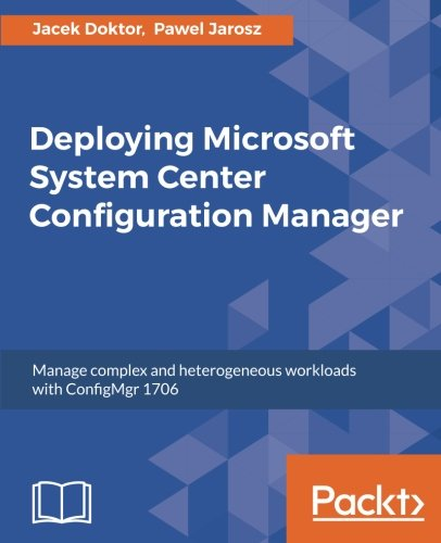 Download Deploying Microsoft System Center Configuration Manager: Manage complex and heterogeneous workloads with ConfigMgr 1706 pdf epub